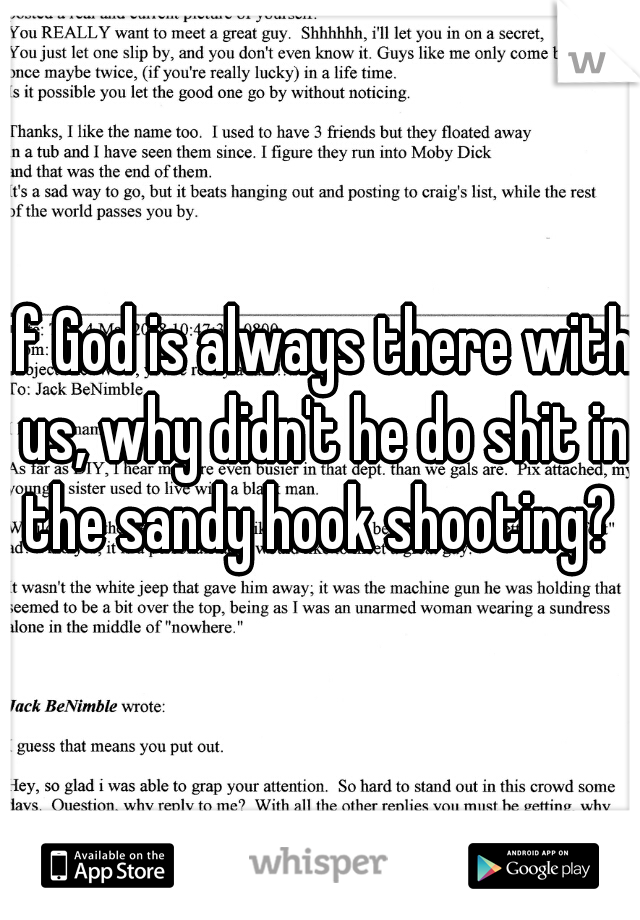 if God is always there with us, why didn't he do shit in the sandy hook shooting?