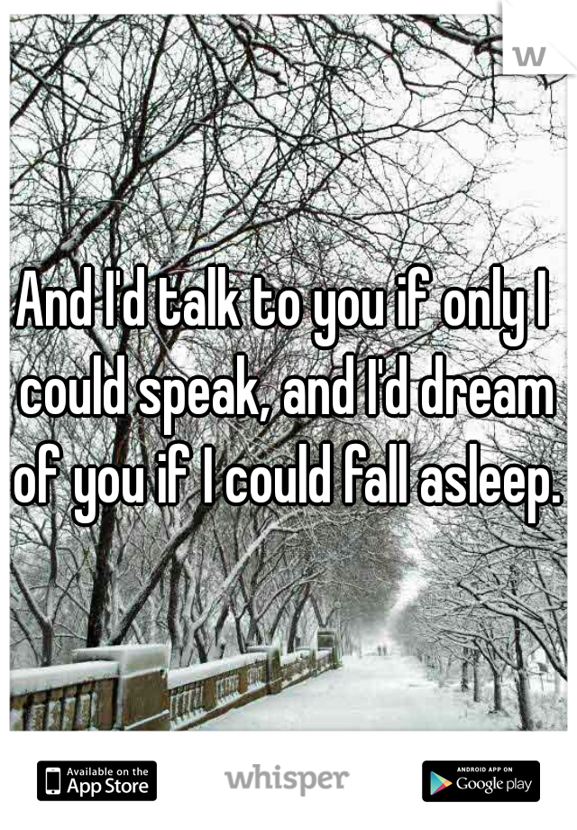 And I'd talk to you if only I could speak, and I'd dream of you if I could fall asleep.