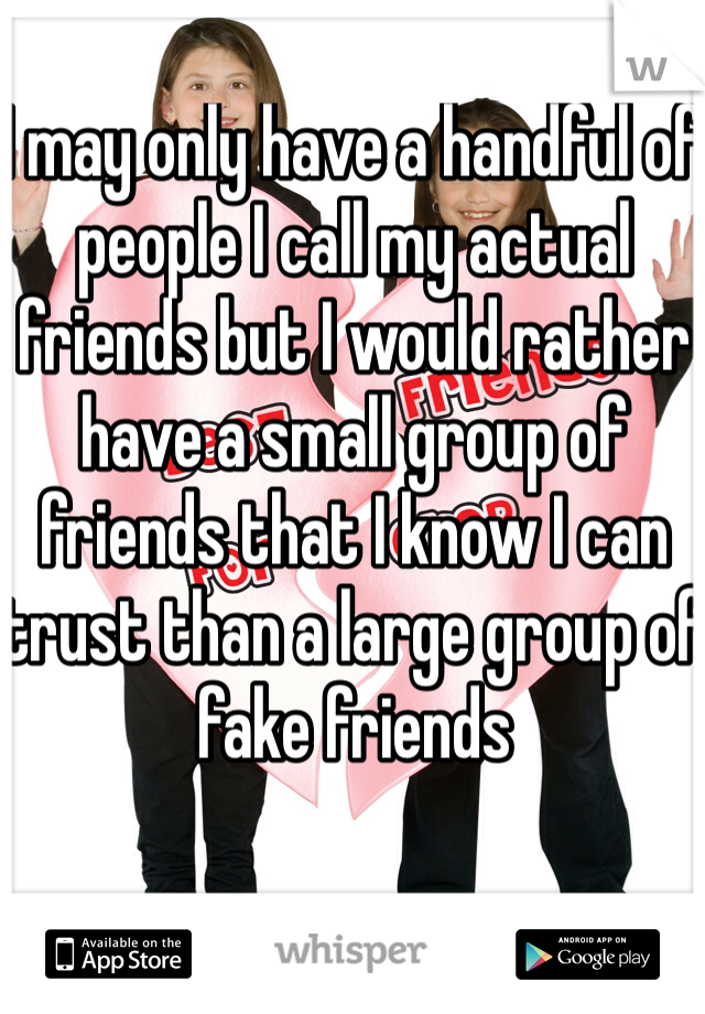 I may only have a handful of people I call my actual friends but I would rather have a small group of friends that I know I can trust than a large group of fake friends