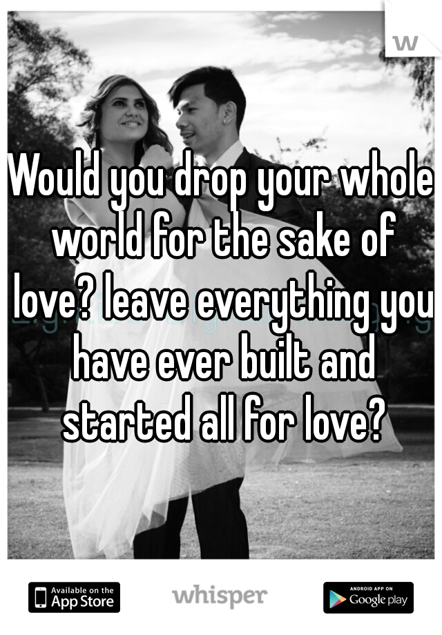 Would you drop your whole world for the sake of love? leave everything you have ever built and started all for love?