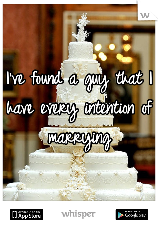 I've found a guy that I have every intention of marrying