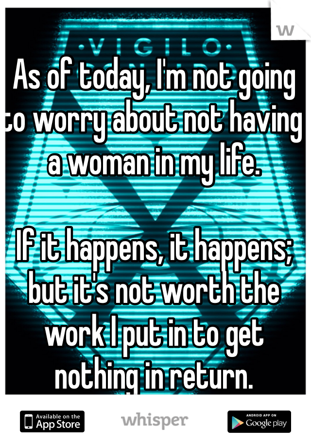 As of today, I'm not going to worry about not having a woman in my life.   If it happens, it happens; but it's not worth the work I put in to get nothing in return.