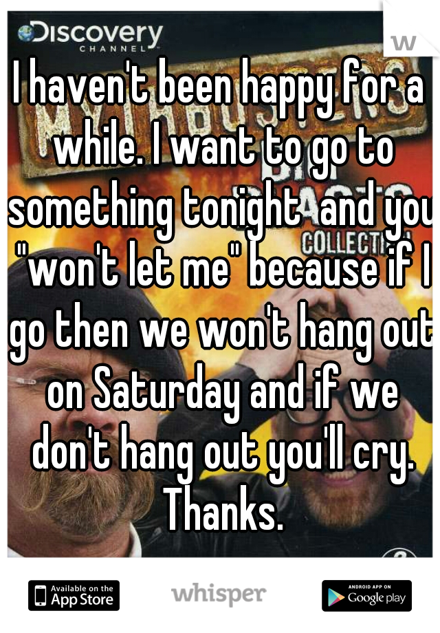 """I haven't been happy for a while. I want to go to something tonight  and you """"won't let me"""" because if I go then we won't hang out on Saturday and if we don't hang out you'll cry. Thanks."""