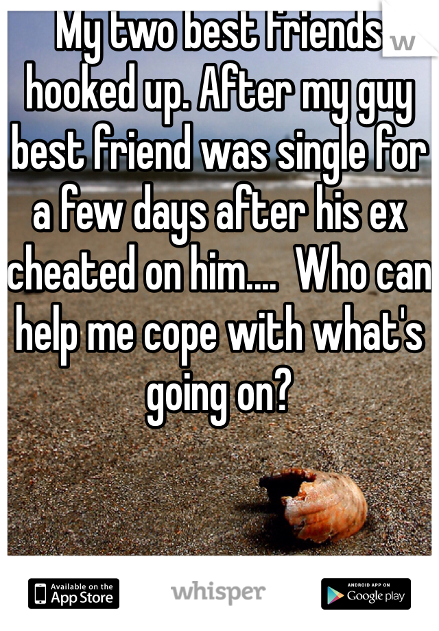 My two best friends hooked up. After my guy best friend was single for a few days after his ex cheated on him....  Who can help me cope with what's going on?