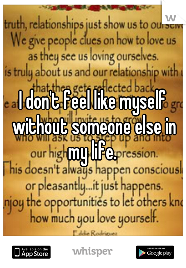 I don't feel like myself without someone else in my life.