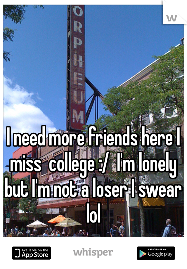 I need more friends here I miss  college :/  I'm lonely but I'm not a loser I swear lol