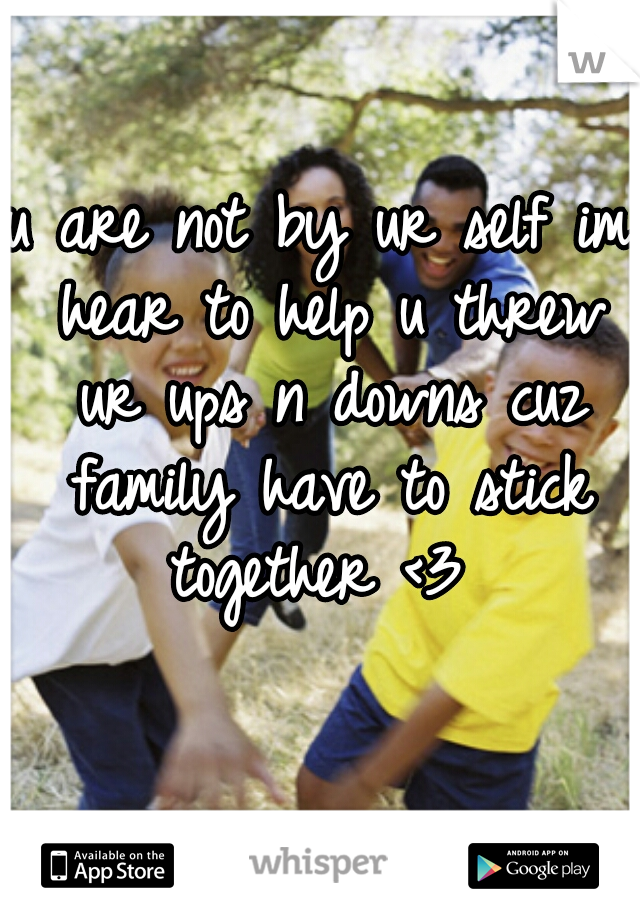 u are not by ur self im hear to help u threw ur ups n downs cuz family have to stick together <3