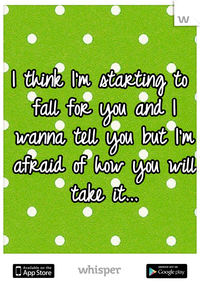 I think I'm starting to fall for you and I wanna tell you but I'm afraid of how you will take it...