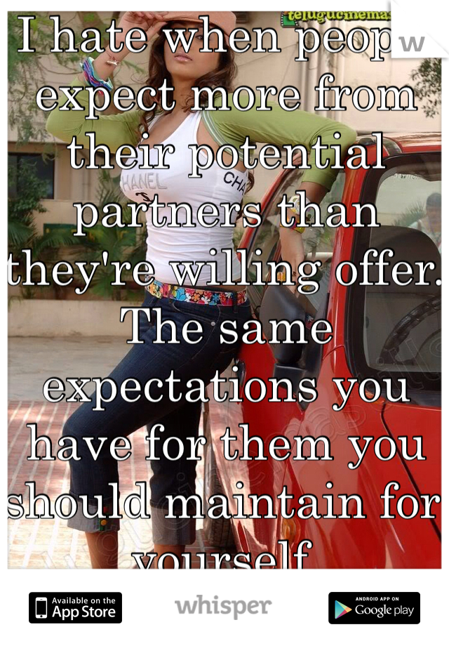 I hate when people expect more from their potential partners than they're willing offer. The same expectations you have for them you should maintain for yourself.