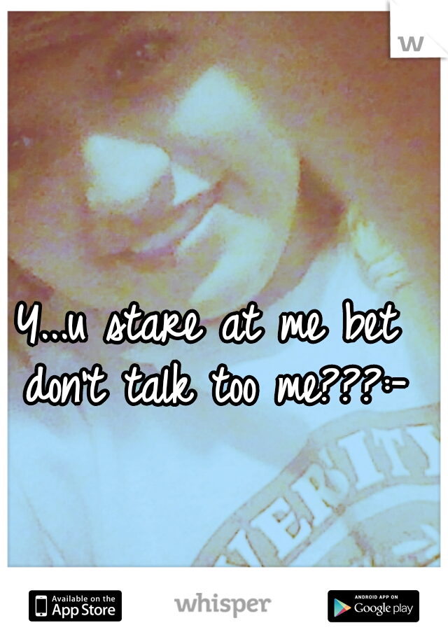 Y...u stare at me bet don't talk too me???:-