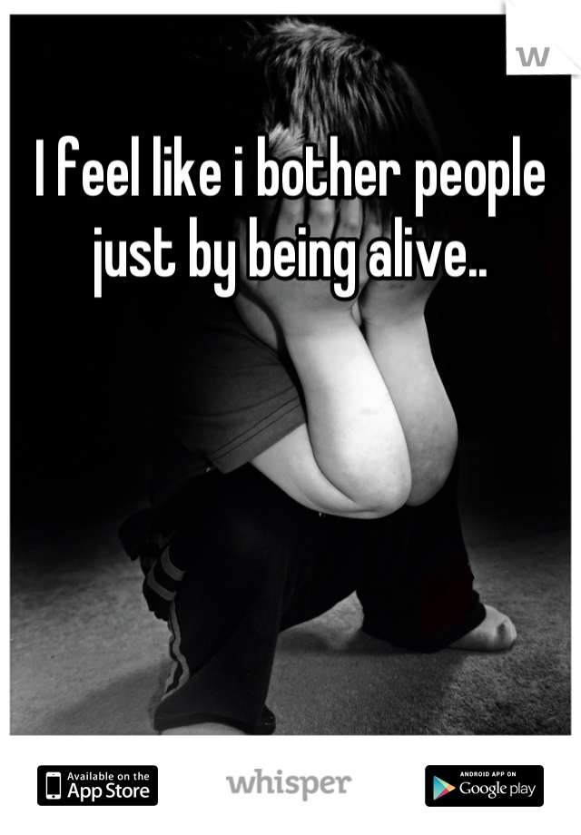 I feel like i bother people just by being alive..