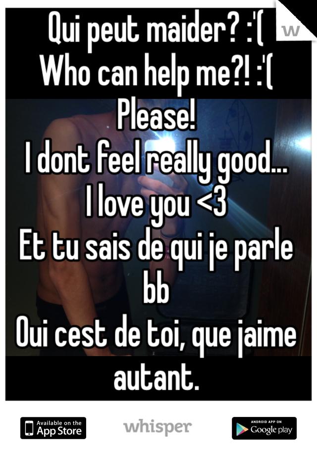 Qui peut maider? :'( Who can help me?! :'(  Please! I dont feel really good... I love you <3 Et tu sais de qui je parle bb Oui cest de toi, que jaime autant.