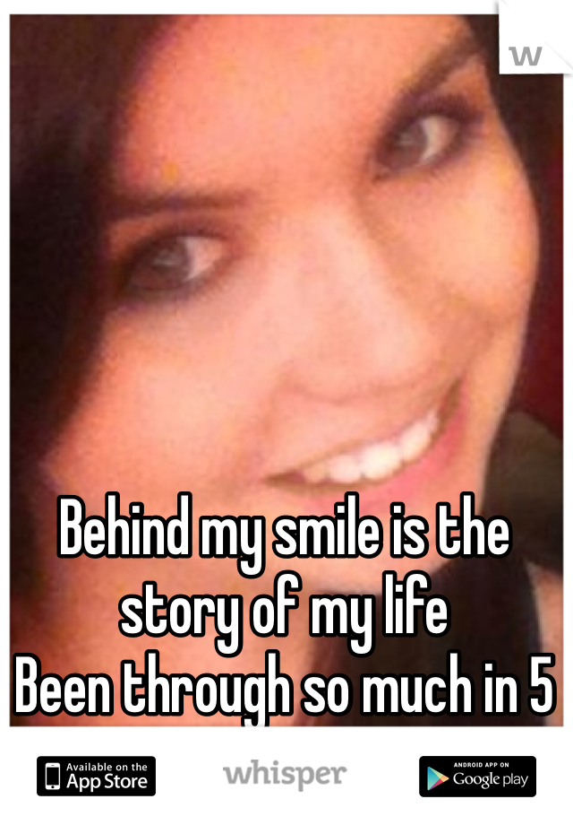 Behind my smile is the story of my life  Been through so much in 5 years yet I'm still smiling
