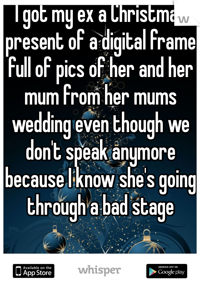 I got my ex a Christmas present of a digital frame full of pics of her and her mum from her mums wedding even though we don't speak anymore because I know she's going through a bad stage