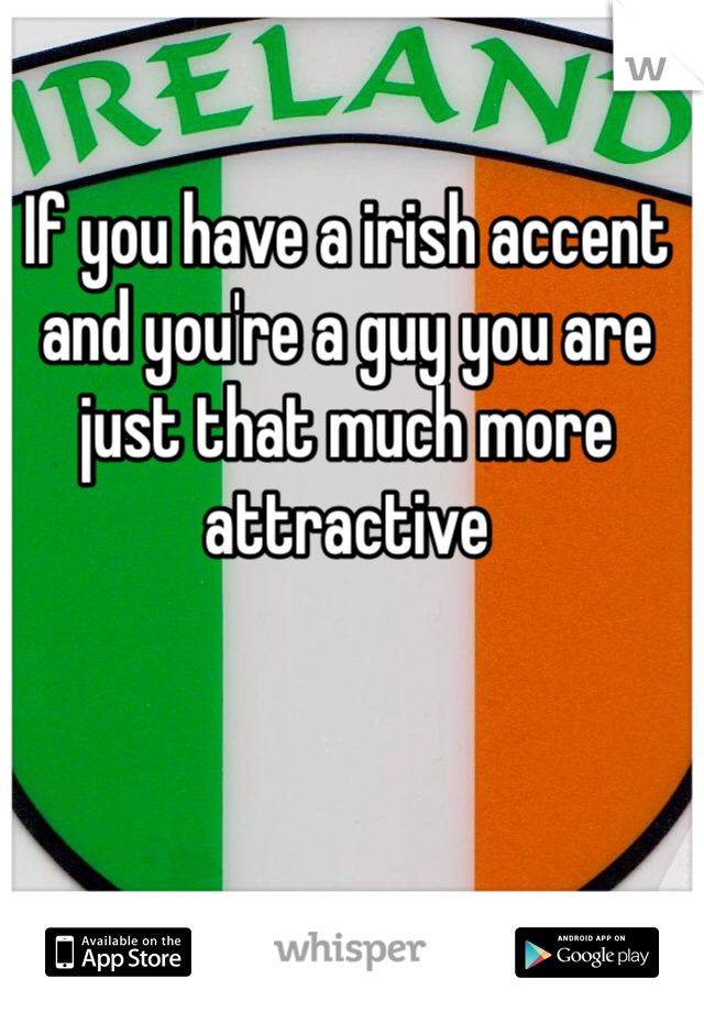 If you have a irish accent and you're a guy you are just that much more attractive