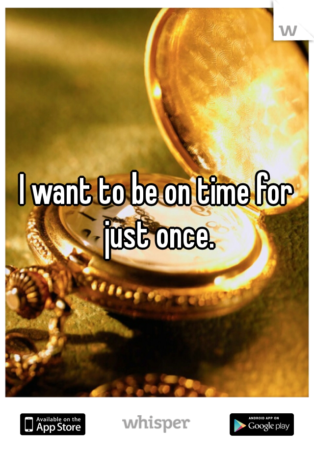 I want to be on time for just once.