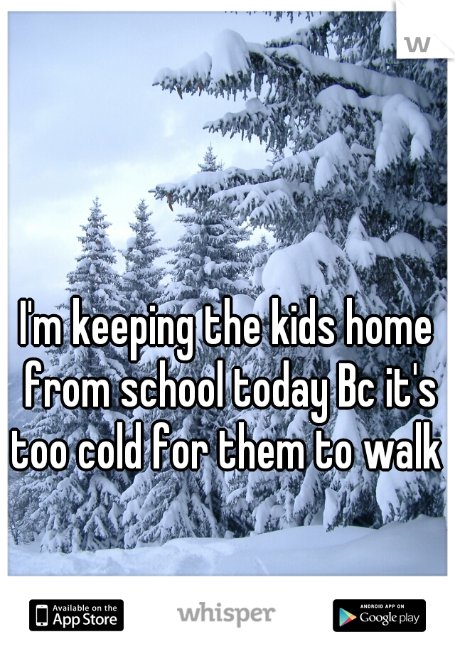 I'm keeping the kids home from school today Bc it's too cold for them to walk