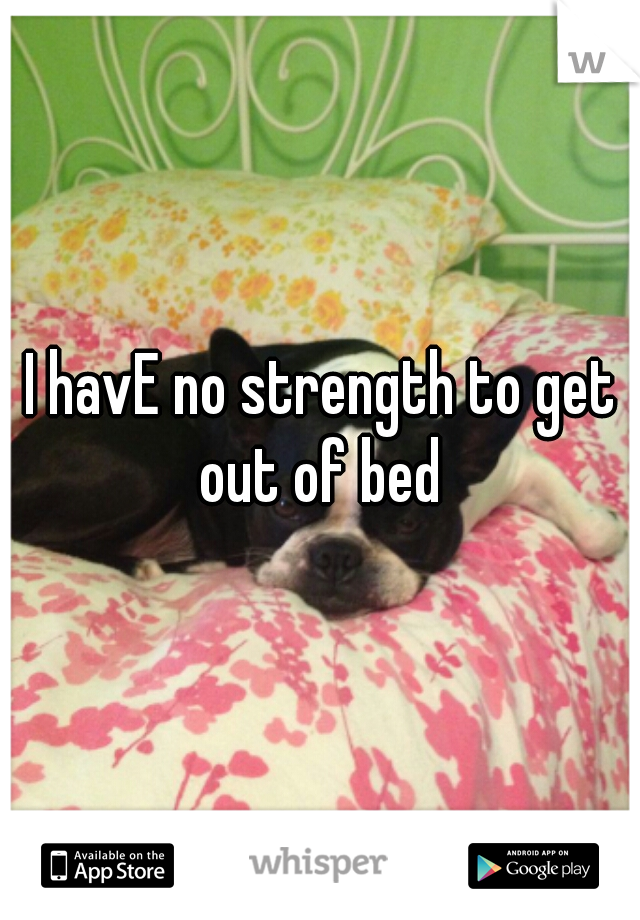 I havE no strength to get out of bed
