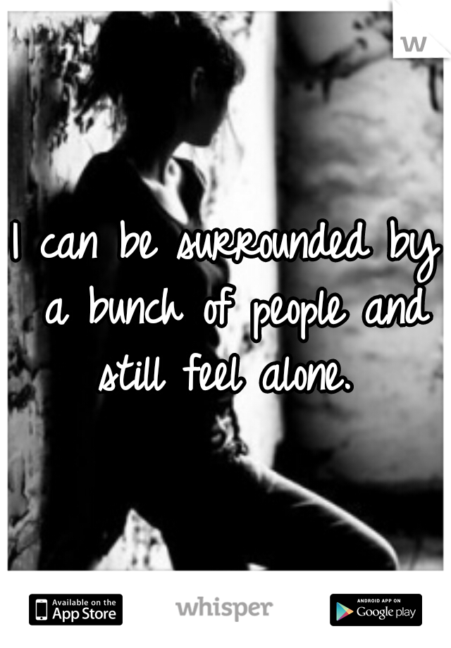 I can be surrounded by a bunch of people and still feel alone.