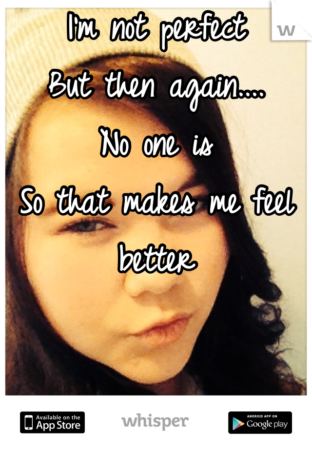 I'm not perfect But then again.... No one is  So that makes me feel better