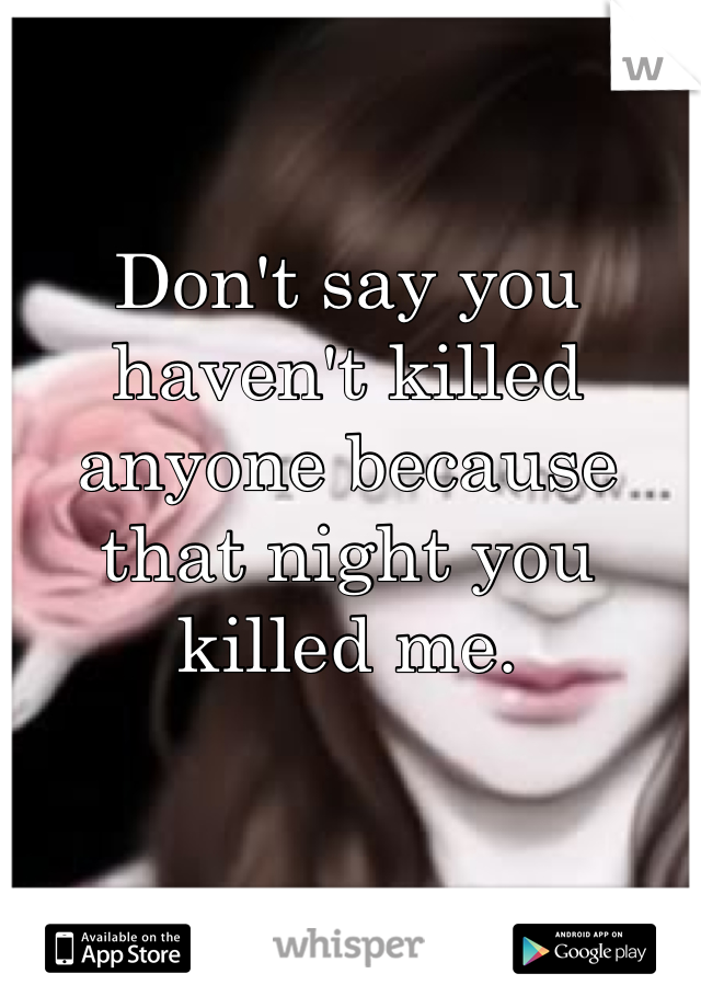 Don't say you haven't killed anyone because that night you killed me.