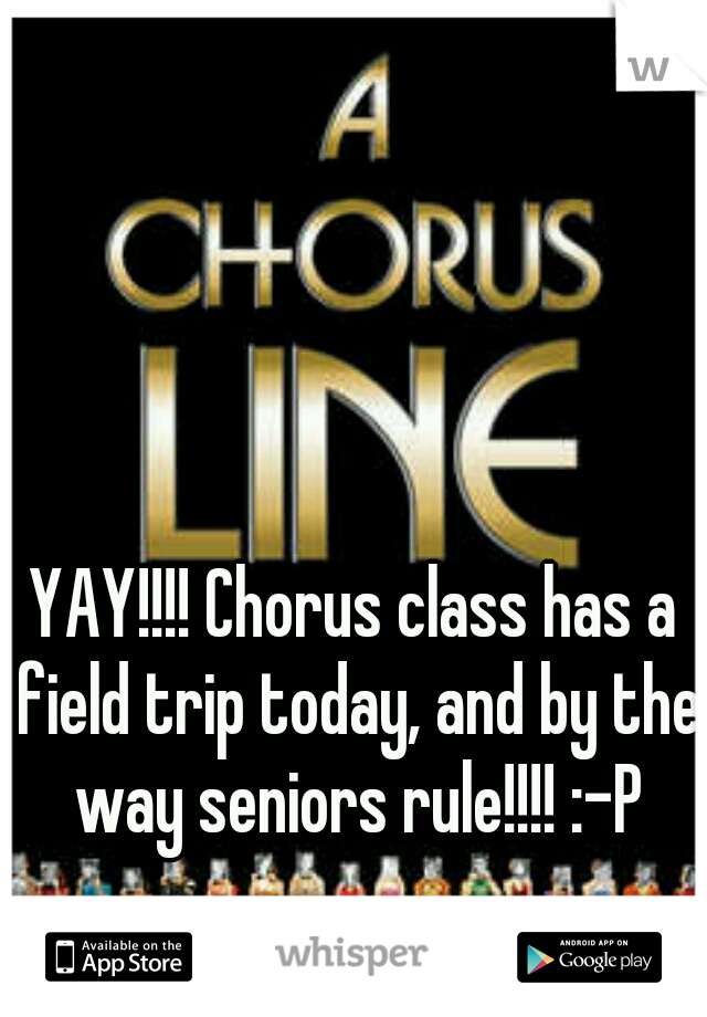 YAY!!!! Chorus class has a field trip today, and by the way seniors rule!!!! :-P