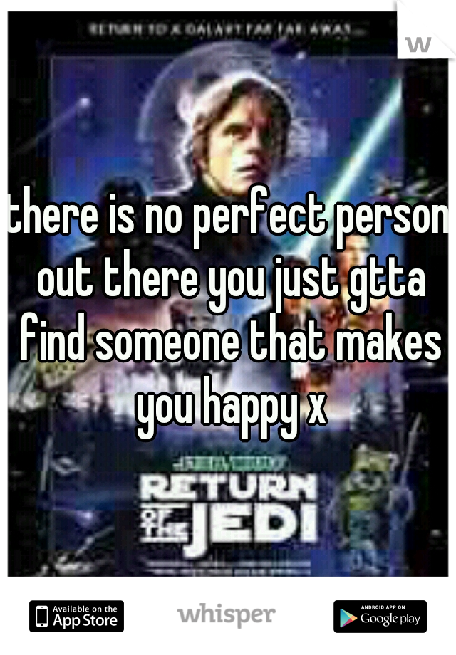 there is no perfect person out there you just gtta find someone that makes you happy x