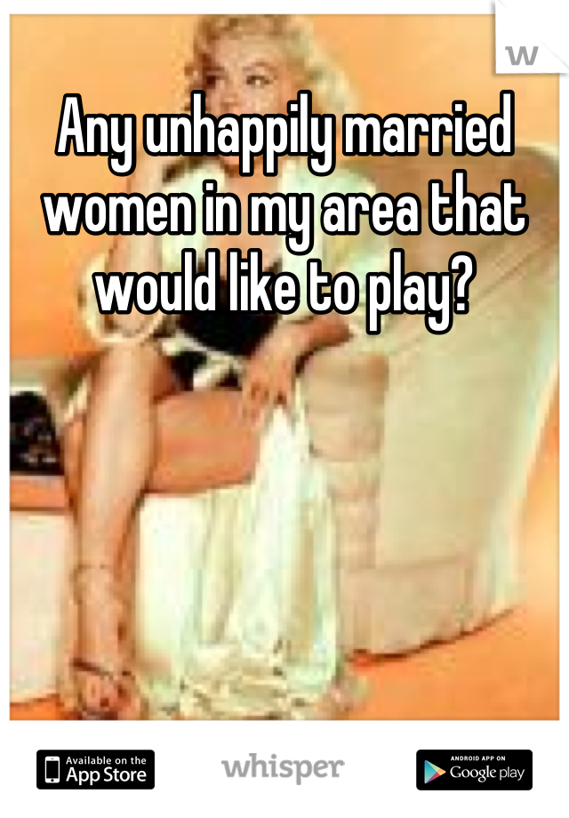 Any unhappily married women in my area that would like to play?