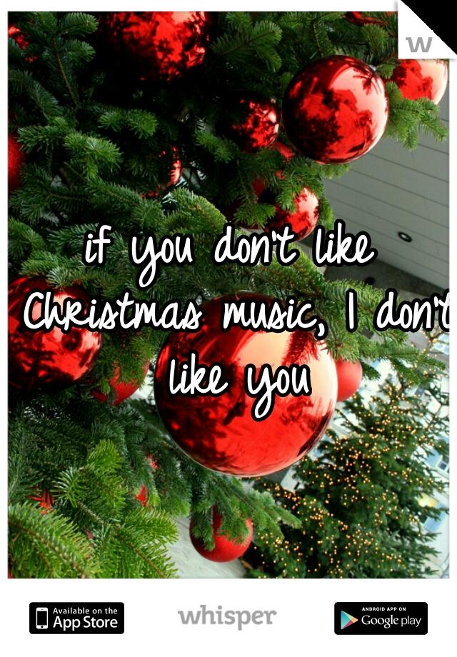 if you don't like Christmas music, I don't like you
