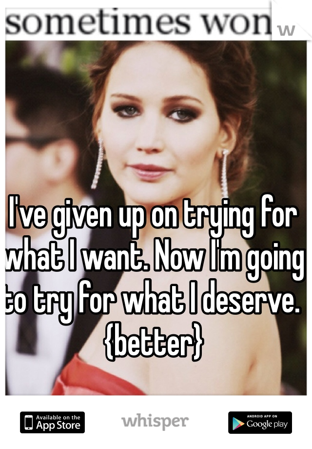 I've given up on trying for what I want. Now I'm going to try for what I deserve. {better}