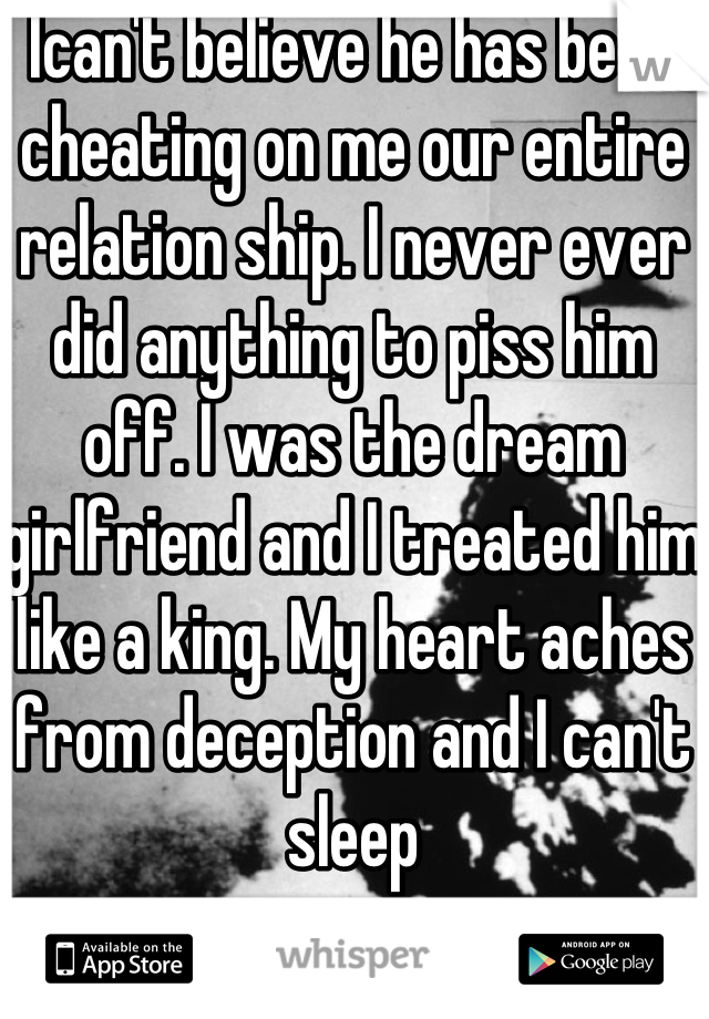 Ican't believe he has been cheating on me our entire relation ship. I never ever did anything to piss him off. I was the dream girlfriend and I treated him like a king. My heart aches from deception and I can't sleep