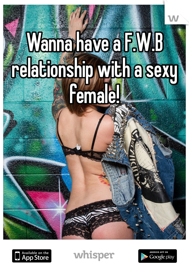 Wanna have a F.W.B relationship with a sexy female!