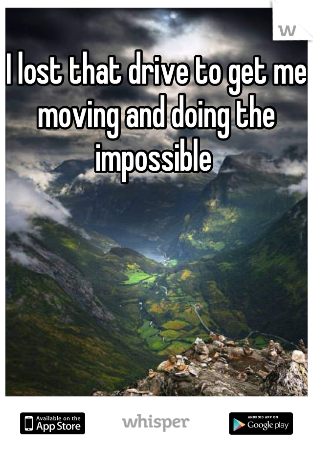 I lost that drive to get me moving and doing the impossible