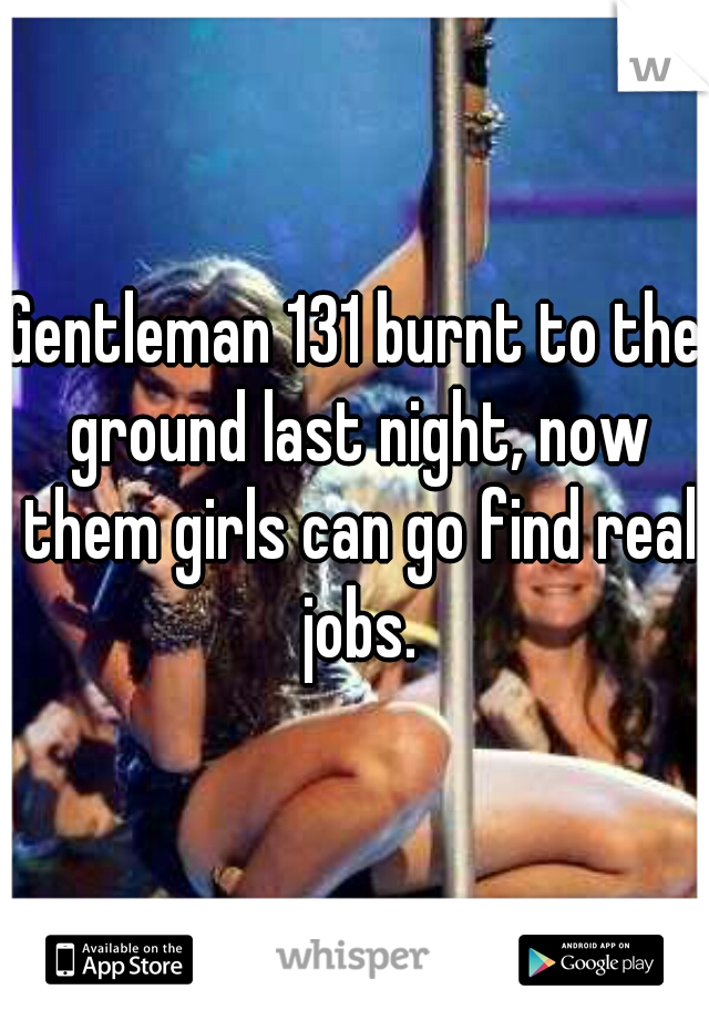 Gentleman 131 burnt to the ground last night, now them girls can go find real jobs.