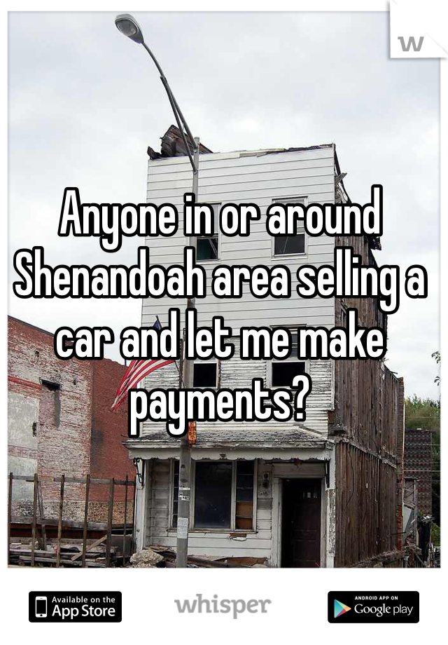 Anyone in or around Shenandoah area selling a car and let me make payments?