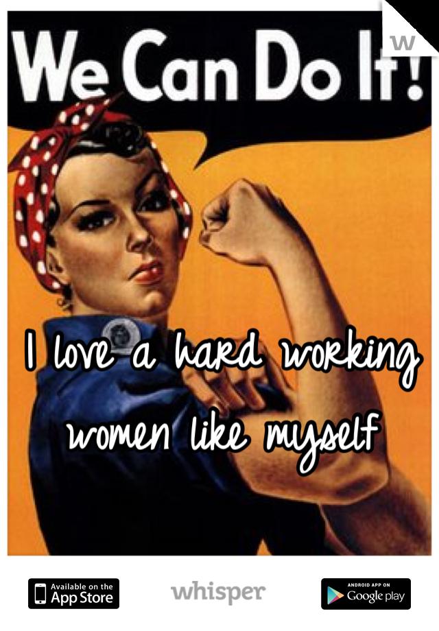 I love a hard working women like myself