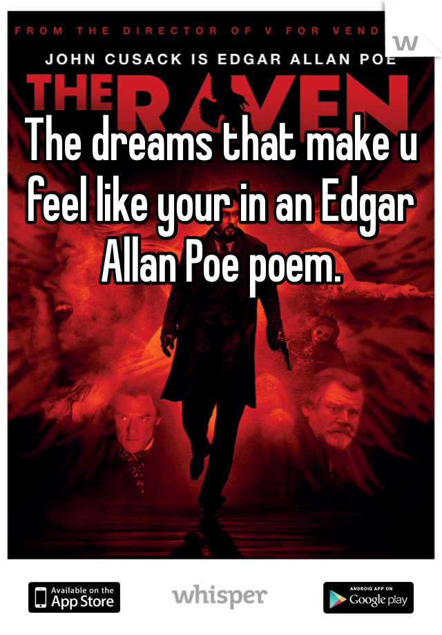 The dreams that make u feel like your in an Edgar Allan Poe poem.