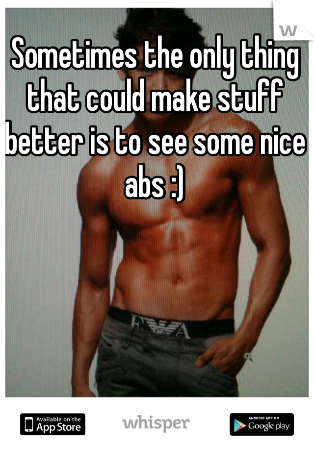 Sometimes the only thing that could make stuff better is to see some nice abs :)