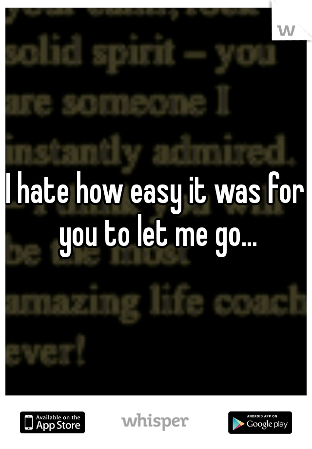 I hate how easy it was for you to let me go...