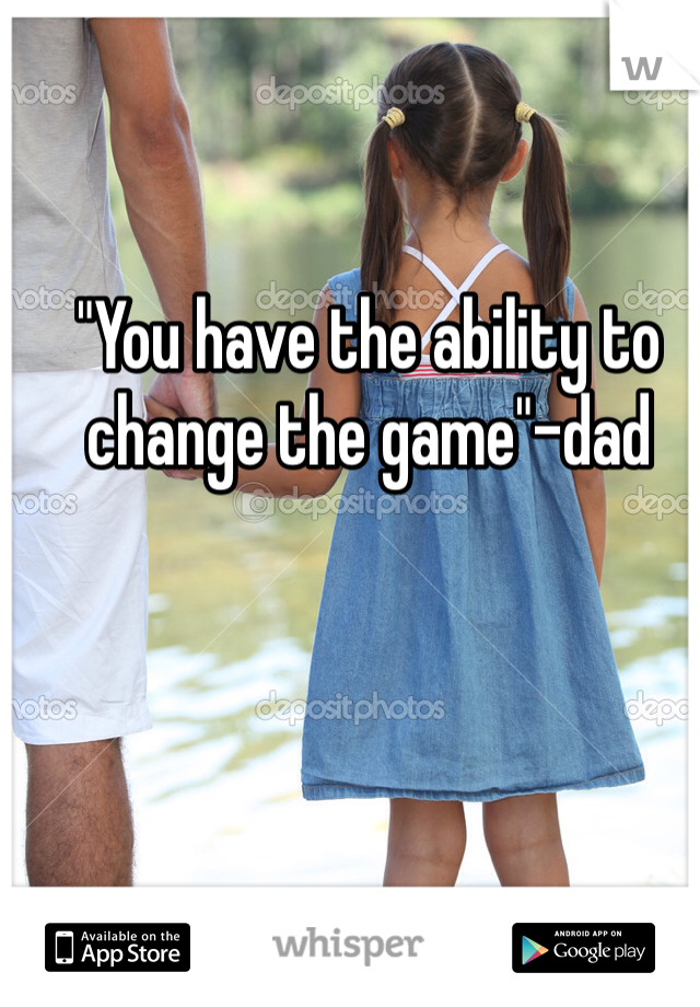 """You have the ability to change the game""-dad"