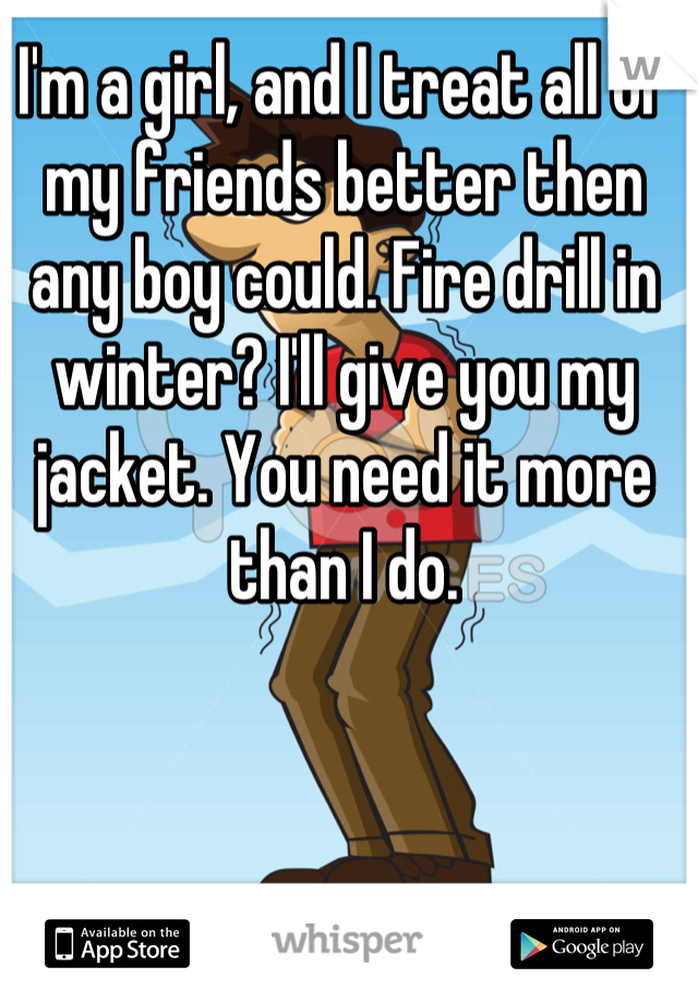 I'm a girl, and I treat all of my friends better then any boy could. Fire drill in winter? I'll give you my jacket. You need it more than I do.