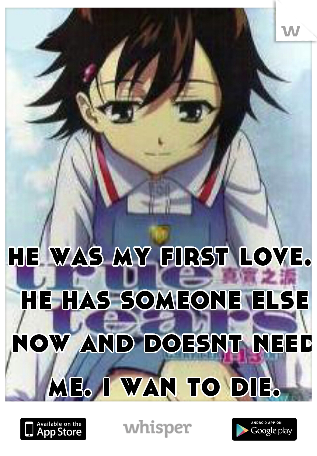 he was my first love. he has someone else now and doesnt need me. i wan to die.