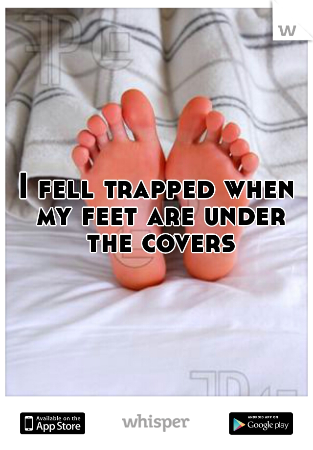 I fell trapped when my feet are under the covers