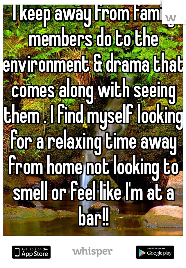 I keep away from family members do to the environment & drama that comes along with seeing them . I find myself looking for a relaxing time away from home not looking to smell or feel like I'm at a bar!!