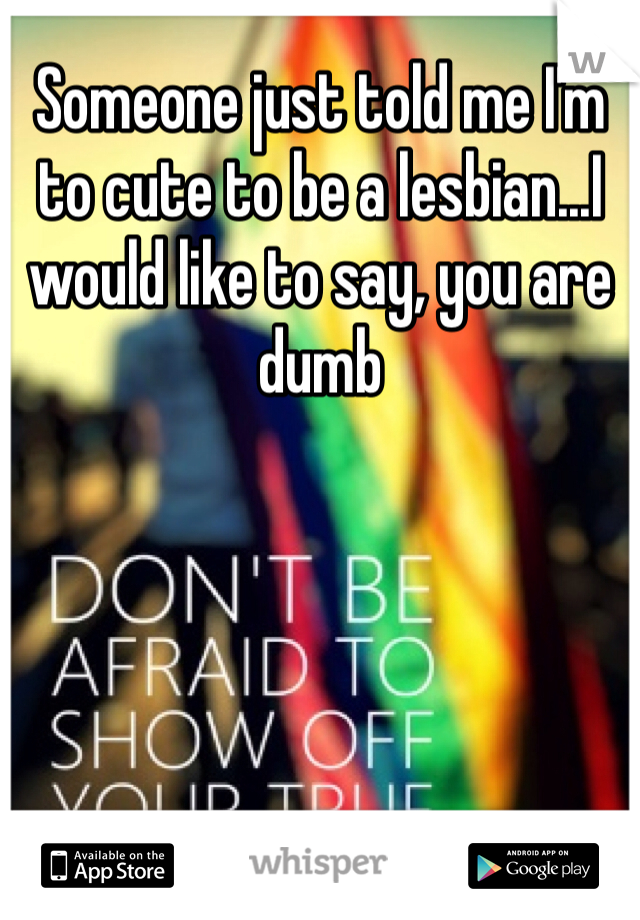 Someone just told me I'm to cute to be a lesbian...I would like to say, you are dumb