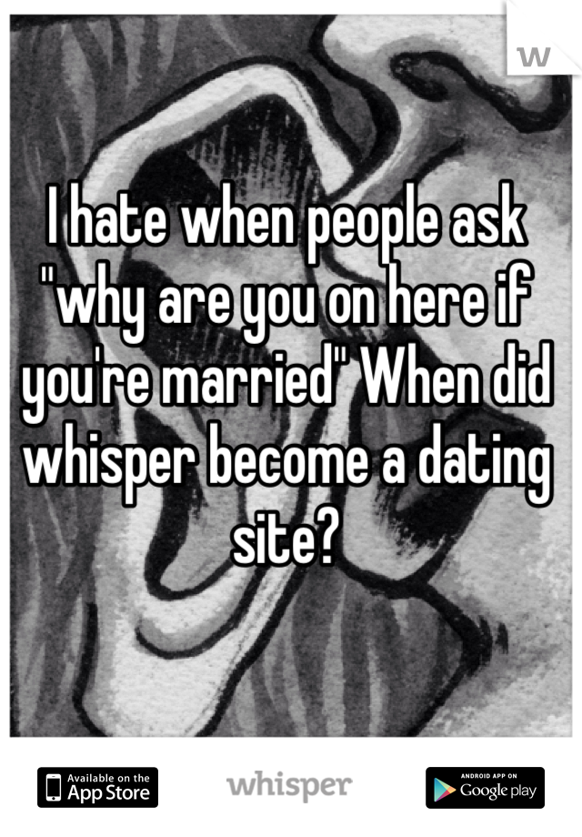 """I hate when people ask """"why are you on here if you're married"""" When did whisper become a dating site?"""