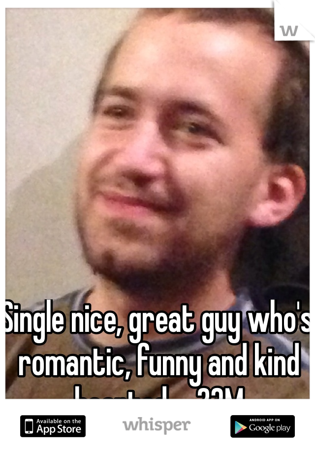 Single nice, great guy who's romantic, funny and kind hearted...  23M