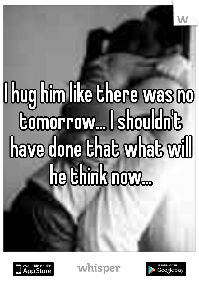 I hug him like there was no tomorrow... I shouldn't have done that what will he think now...