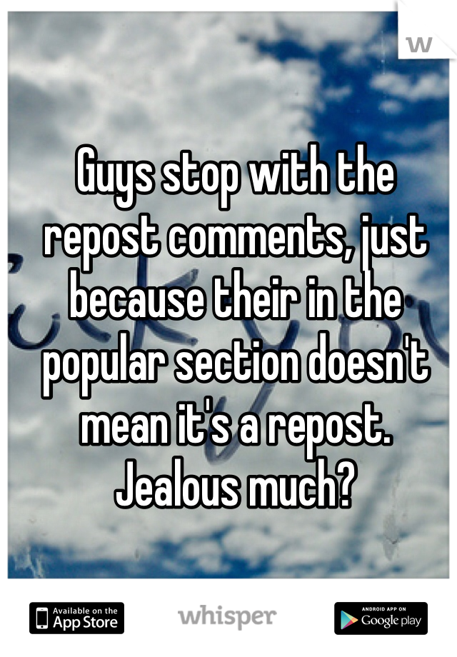 Guys stop with the repost comments, just because their in the popular section doesn't mean it's a repost. Jealous much?