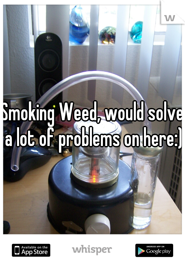 Smoking Weed, would solve a lot of problems on here:)